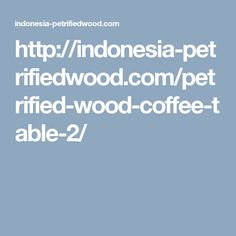 http://indonesia-petrifiedwood.com/petrified-wood-coffee-table-2/