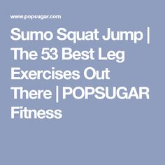 Sumo Squat Jump | The 53 Best Leg Exercises Out There | POPSUGAR Fitness