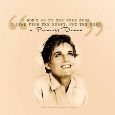 """""""I don't go by the rule book. I lead from the heard, not the head."""" - Princess Diana 