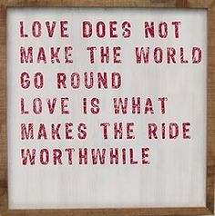 Love Does Not Make The World Go Round Love Is What Makes The Ride Worthwhile One of the quotes I used in my speeches for my cousin and my best friends wedding!
