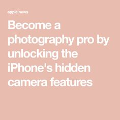 Become a photography pro by unlocking the iPhone's hidden camera features