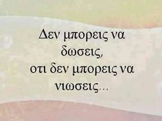 You cannot give, what you do not feel . Epic Quotes, Best Quotes, Love Quotes, Like A Sir, Cheer Me Up, Greek Words, Quotes And Notes, Word Out, Greek Quotes