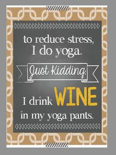 """""""To reduce stress, I do yoga. Just Kidding. I drink WINE in my yoga pants.""""  I drink WINE in my yoga pants. YOU PRINT // 5x7 by theprintedpoppy, $7.00  gifts for mom, sister, friend"""