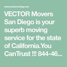 VECTOR Movers San Diego is your superb moving service for the state of California.You CanTrust !!! 844-468-6683 Vector Moving and Storage is a San Diego Moving Company that delivers only high-quality service. We would come and wrap all your furniture pieces with plastic wrap and premium moving blankets.