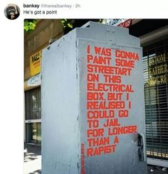 Banksy: he's got a point. I was gonna paint some street art on this electrical box, but I realized I could go to jail for longer than a rapist.