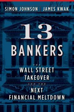13 bankers : the Wall Street takeover and the next financial meltdown / Simon Johnson and James Kwak.