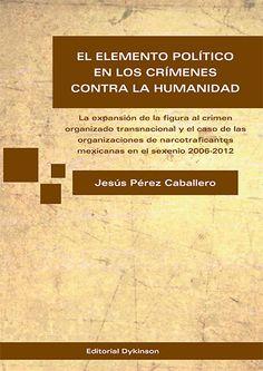 El elemento político en los crímenes contra la humanidad : la expansión de la figura al crimen organizado transnacional y el caso de las organizaciones de narcotraficantes mexicanas en el sexenio 2006-2012 / Jesús Pérez Caballero