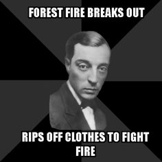 """Buster Keaton.  And yes, he did just that.  During the filming of """"The General,"""" a spark from one of the engines lit a nearby forest on fire.  Buster took off his shirt and tried to smother the flames."""