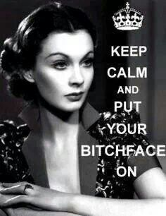 Keep calm and put your bitch face on. Oh this is me! Lol