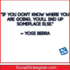 """""""If you don't know where you are going, you'll end up someplace else.""""  ~ Yogi Berra"""