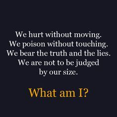 We hurt without moving.  We poison without touching.  We bear the truth and the lies.  We are not to be judged by our size.