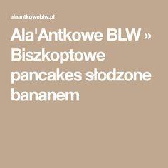 Ala'Antkowe BLW » Biszkoptowe pancakes słodzone bananem