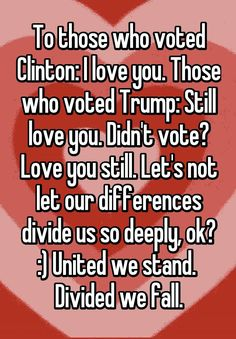 """To those who voted Clinton: I love you. Those who voted Trump: Still love you. Didn't vote? Love you still. Let's not let our differences divide us so deeply, ok? :) United we stand.  Divided we fall."""