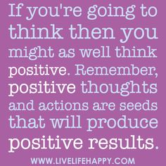 If you're going to think then you might as well think positive. Remember, positive thoughts and actions are seeds that will produce positive results.