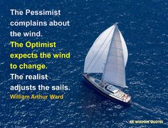 The Pessimist complains about the wind. The Optimist expects the wind to change. The realist adjusts the sails. William Arthur Ward