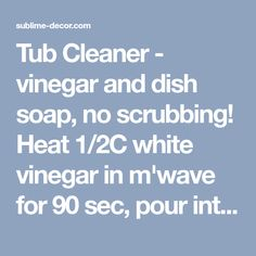 Tub Cleaner - vinegar and dish soap, no scrubbing! Heat 1/2C white vinegar in m'wave for 90 sec, pour int spray bottle. Add 1/2C BLUE Dawn dish soap. Shake gently to mix. Spray on surface, let it sit 1-2 hours. Just wipe it away then rinse with water. Should also take soap scum off shower doors! THIS STUFF IS AMAZING. - sublime decor