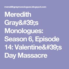 Meredith Gray's Monologues: Season 6, Episode 14: Valentine's Day Massacre