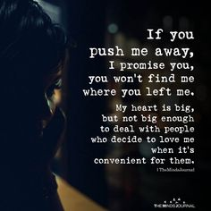 If you push me away, I promise you, you won't find me where you left me.My heart is big, but not big enough to deal with people True Quotes, Great Quotes, Quotes To Live By, Motivational Quotes, Inspirational Quotes, You Left Me Quotes, Worth Quotes, Fact Quotes, Meaningful Quotes
