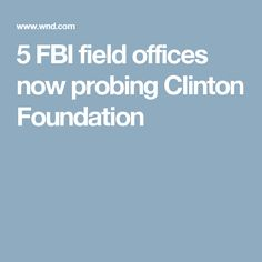 5 FBI field offices now probing Clinton Foundation