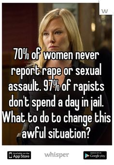 70% of women never report rape or sexual assault. 97% of rapists don't spend a day in jail. What to do to change this awful situation?