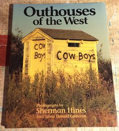 Outhouses of the West Photographs by Sherman Hines Text: Silver Donald Cameron