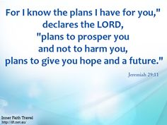 "For I know the plans I have for you,"" declares the LORD, ""plans to prosper you and not to harm you, plans to give you hope and a future."