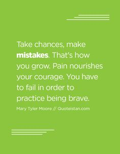 Take chances, make mistakes. That's how you grow. Pain nourishes your courage. You have to fail in order to practice being brave. Mistake Quotes, Mary Tyler Moore, Making Mistakes, Quote Of The Day, Brave, Fails, Life Quotes, Inspirational Quotes, Motivation