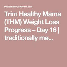 Trim Healthy Mama (THM) Weight Loss Progress – Day 16 | traditionally me...