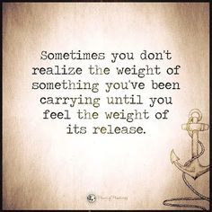 Sometimes you don't realize the weight of something you've been carrying until you feel the weight of its release. - Quotes