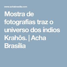 Mostra de fotografias traz o universo dos índios Krahôs. | Acha Brasília