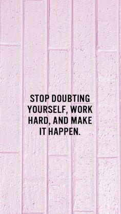 Pare de duvidar de si mesmo, trabalhe duro e faça acontecer...