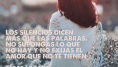 Los silencios dicen más que las palabras. No supongas lo que no hay y no exijas el amor que no te tienen - César Lozano