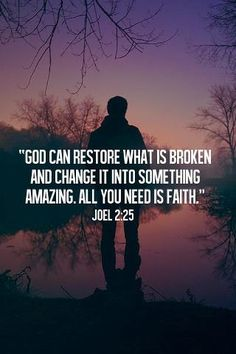 God Can Restore what is broken and change it into something Amazing. All you need is Faith - Joel 2:25
