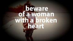 Beware beware beware, of a woman with a broken heart