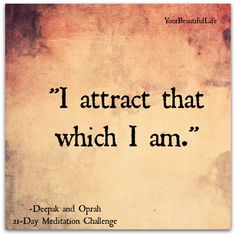 I attract that which I am.  ~Deepak and Oprah