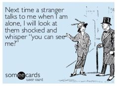 """Next time a stranger talks to me when I am alone, I will look at them shocked and whisper, """"You can see me?""""."""