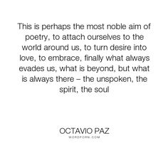 "Octavio Paz - ""This is perhaps the most noble aim of poetry, to attach ourselves to the world around..."". poetry"