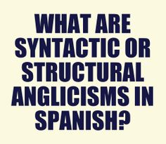 What Are Syntactic or Structural Anglicisms in Spanish?