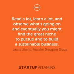 "Read a lot, learn a lot, and observe what's going on and eventually you might find the great niche to pursue and to bulid a sustainable business."" - Lauris Liberts (via StartupVitamins)"