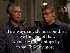 """""""It's always suicide mission this, save the planet that.  No one eve just stops by to say """"hi"""" any more.""""  - Jack O'Neill, Stargate SG-1"""