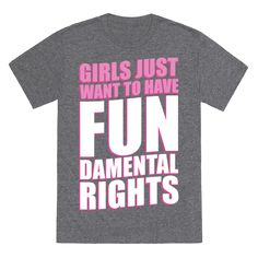 Girls Just Want To Have FUN-Damental RIghts - It's a pretty simple idea. Girls just want to have fundamental rights. This phrase paired with Cindy Lauper's famous tune is sure to make a hit between some of the girls.