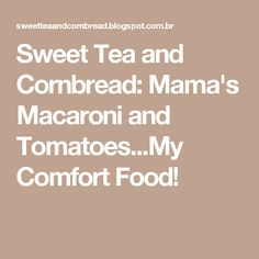 Sweet Tea and Cornbread: Mama's Macaroni and Tomatoes...My Comfort Food!
