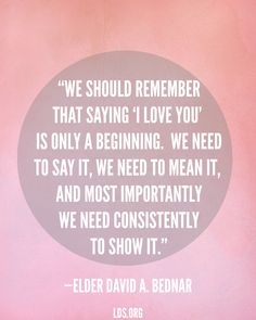 """We should remember that saying 'I love you' is only a beginning. We need to say it, we need to mean it, and most importantly we need consistently to show it.""—Elder David A. Bednar"