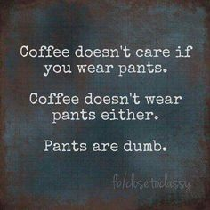 Coffee doesn't care and pants are dumb
