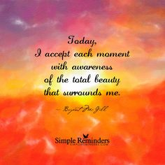 Today, I accept each moment with awareness of the total beauty that surrounds me. — Bryant McGill