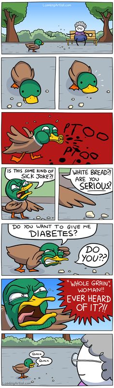 "My kind of duck. Although, I would eat white bread. So mostly its the faces and the sarcasm that is ""my kind of duck."""