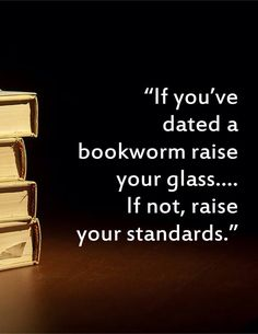 If you've dated a bookworm raise your glass...If not, raise your standards