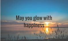 May you glow with happiness