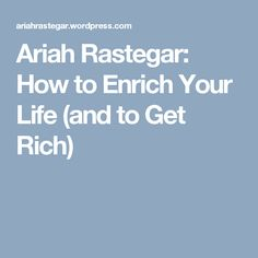 Ariah Rastegar: How to Enrich Your Life (and to Get Rich)