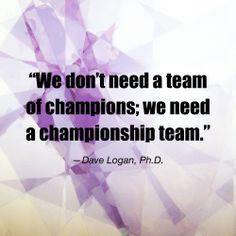 """""""We don't need a team of champions; we need a championship team."""" - Dave Logan, Ph.D 